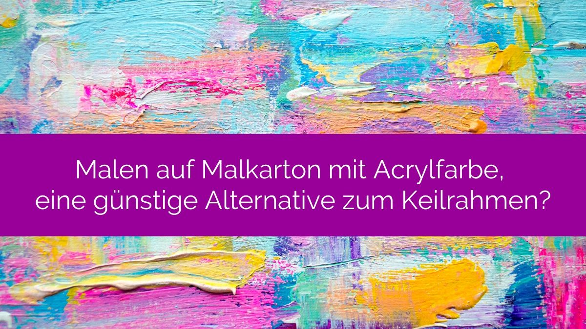 Malen auf Malkarton mit Acrylfarbe, eine günstige Alternative zum Keilrahmen?